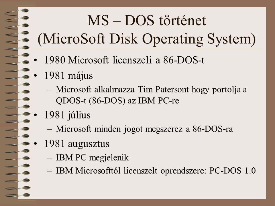 MS – DOS történet (MicroSoft Disk Operating System) 1982 PC-DOS 2.0 (MS-DOS-al megegyező) –Merevlemez támogatás –Teljesen újraírt kód, szinte semmi köze a QDOS-hoz innen 1984 MS-DOS 3.0 –32 MB-os merevlemez partíció támogatás 1987 MS-DOS 3.3 –Logikai meghajtó támogatás (fizikai lemezen több logikai lemez) 1994 MS-DOS 6.22 –Utolsó egyedülálló MS verzió (később a Windows része) 2000 PC DOS 2000 - utolsó DOS verzió