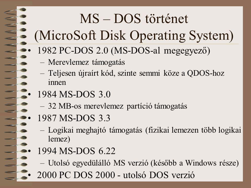 MS – DOS történet (MicroSoft Disk Operating System) 1982 PC-DOS 2.0 (MS-DOS-al megegyező) –Merevlemez támogatás –Teljesen újraírt kód, szinte semmi kö