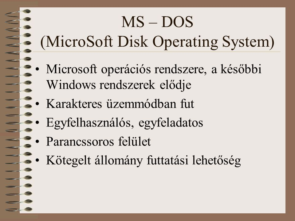 MS – DOS (MicroSoft Disk Operating System) Microsoft operációs rendszere, a későbbi Windows rendszerek elődje Karakteres üzemmódban fut Egyfelhasználó
