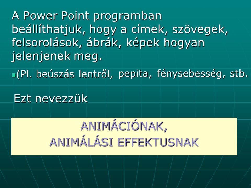 A Power Point programban beállíthatjuk, hogy a címek, szövegek, felsorolások, ábrák, képek hogyan jelenjenek meg. (Pl. beúszás lentről, (Pl. beúszás l