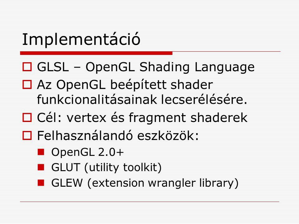Implementáció  GLSL – OpenGL Shading Language  Az OpenGL beépített shader funkcionalitásainak lecserélésére.