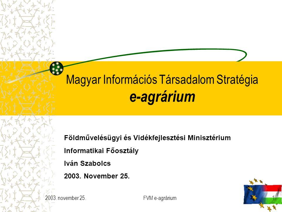 2003. november 25.FVM e-agrárium1 Magyar Információs Társadalom Stratégia e-agrárium Földművelésügyi és Vidékfejlesztési Minisztérium Informatikai Főo