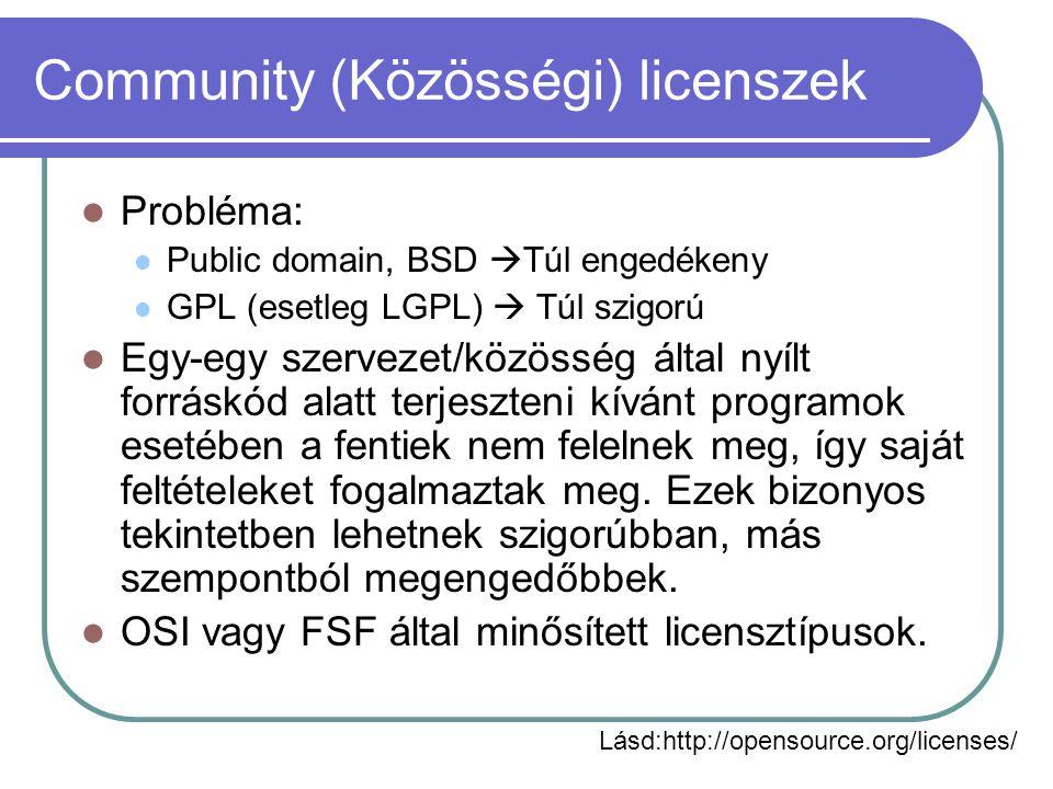 Community (Közösségi) licenszek Probléma: Public domain, BSD  Túl engedékeny GPL (esetleg LGPL)  Túl szigorú Egy-egy szervezet/közösség által nyílt forráskód alatt terjeszteni kívánt programok esetében a fentiek nem felelnek meg, így saját feltételeket fogalmaztak meg.
