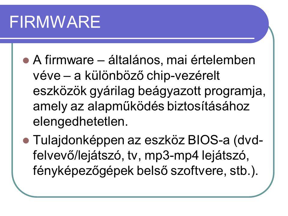 FIRMWARE A firmware – általános, mai értelemben véve – a különböző chip-vezérelt eszközök gyárilag beágyazott programja, amely az alapműködés biztosításához elengedhetetlen.