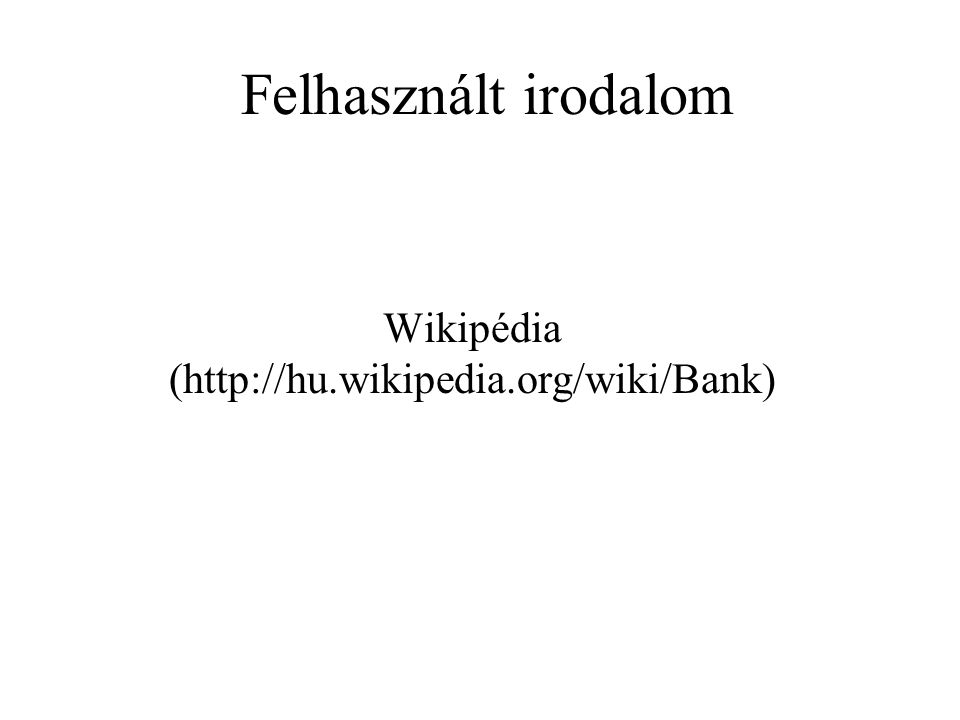 Felhasznált irodalom Wikipédia (http://hu.wikipedia.org/wiki/Bank)