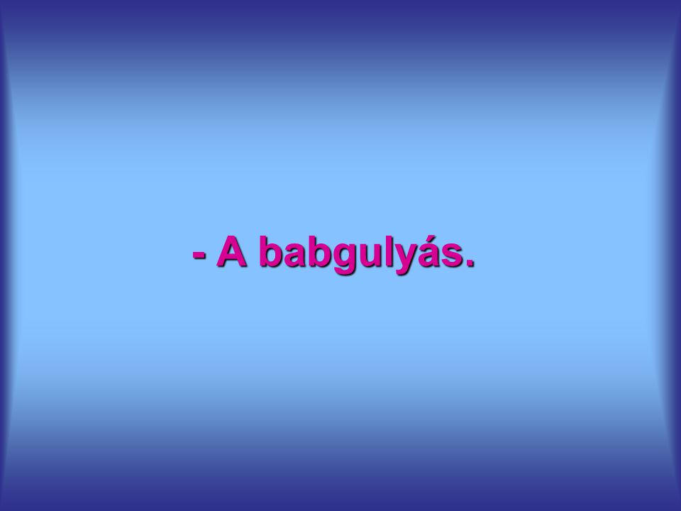 - A babgulyás.