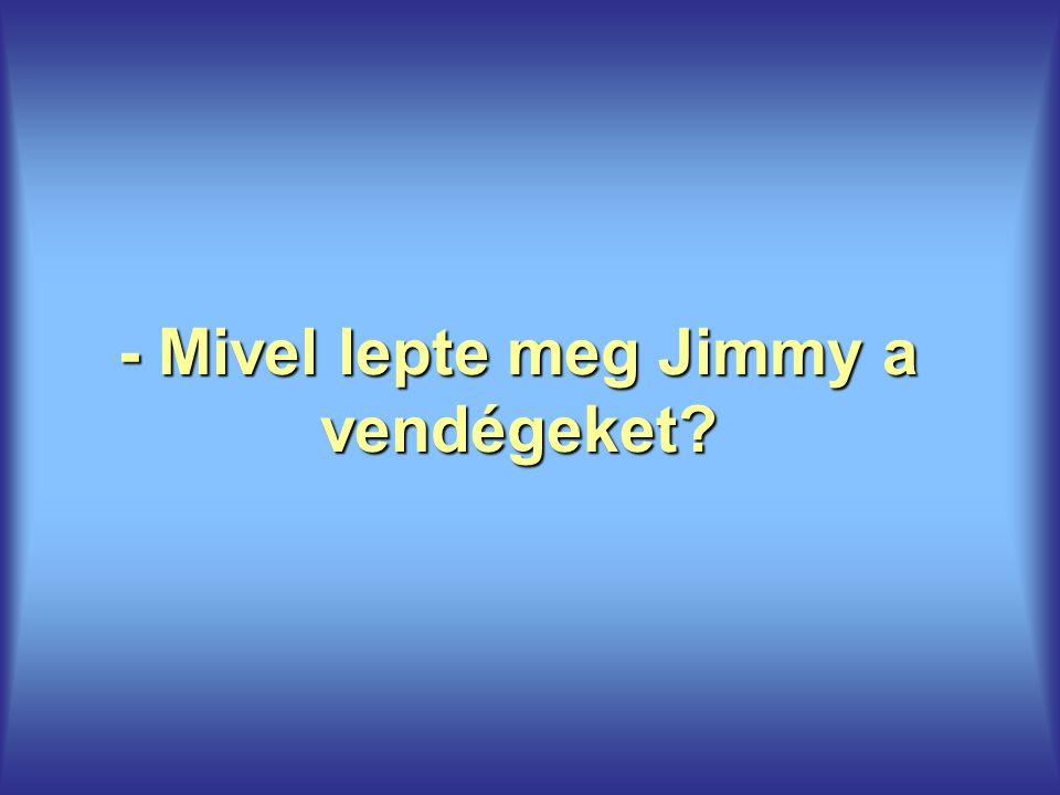 - Mivel lepte meg Jimmy a vendégeket