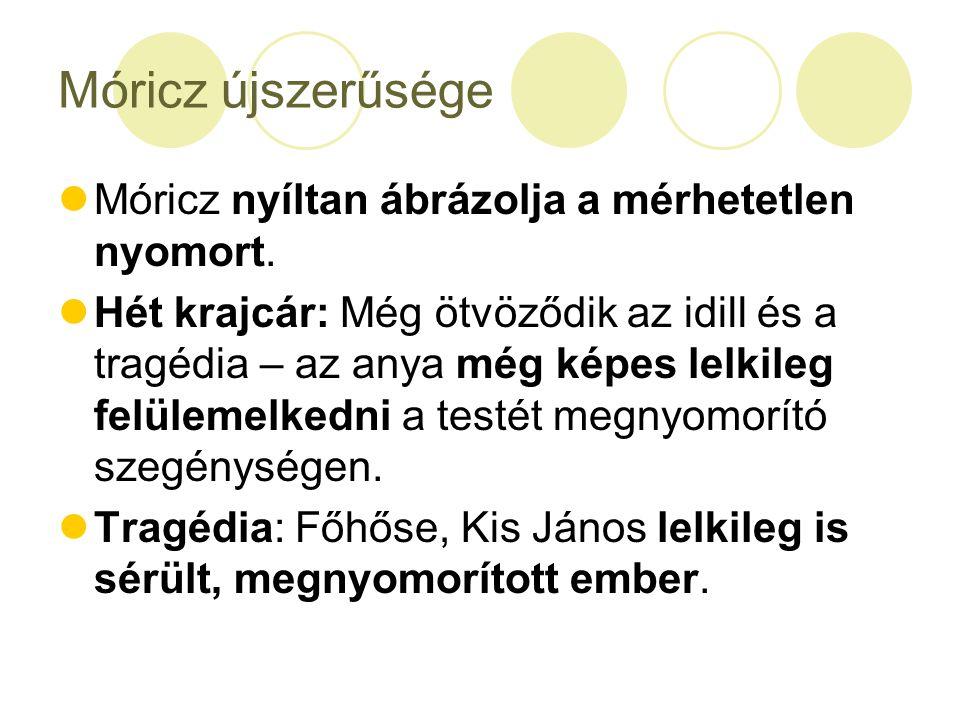 Móricz újszerűsége Móricz nyíltan ábrázolja a mérhetetlen nyomort. Hét krajcár: Még ötvöződik az idill és a tragédia – az anya még képes lelkileg felü
