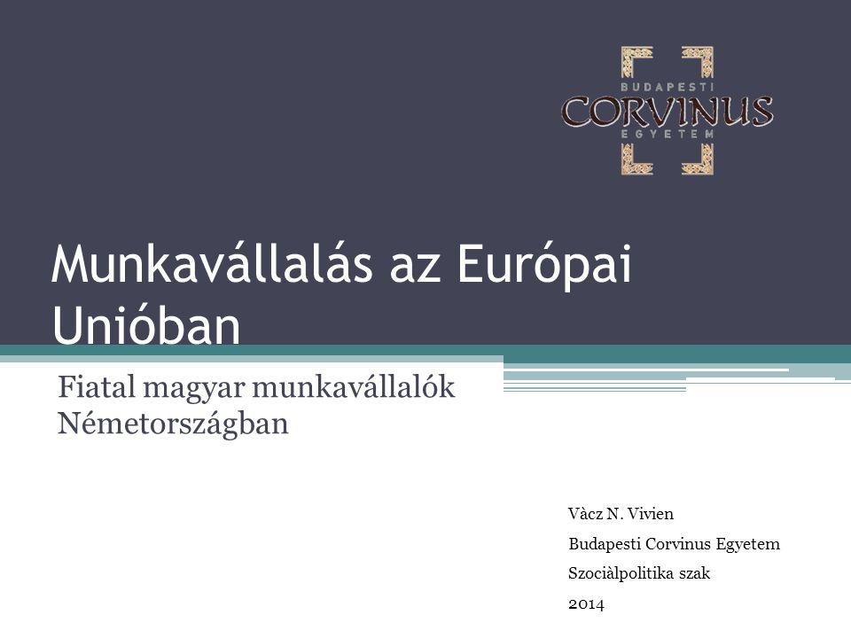Munkavállalás az Európai Unióban Fiatal magyar munkavállalók Németországban Vàcz N. Vivien Budapesti Corvinus Egyetem Szociàlpolitika szak 2014