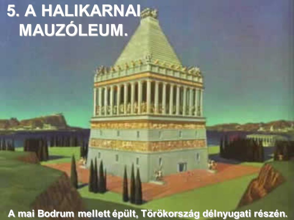 5. A HALIKARNAI MAUZÓLEUM. A mai Bodrum mellett épült, Törökország délnyugati részén.