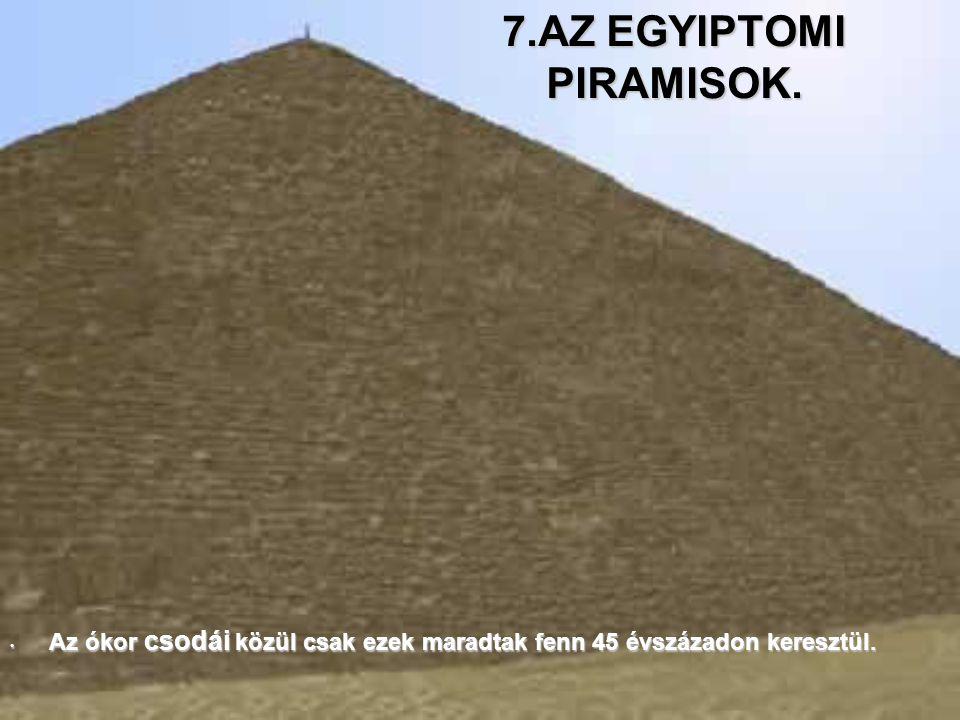 7.AZ EGYIPTOMI PIRAMISOK. A Az ókor csodái közül csak ezek maradtak fenn 45 évszázadon keresztül.