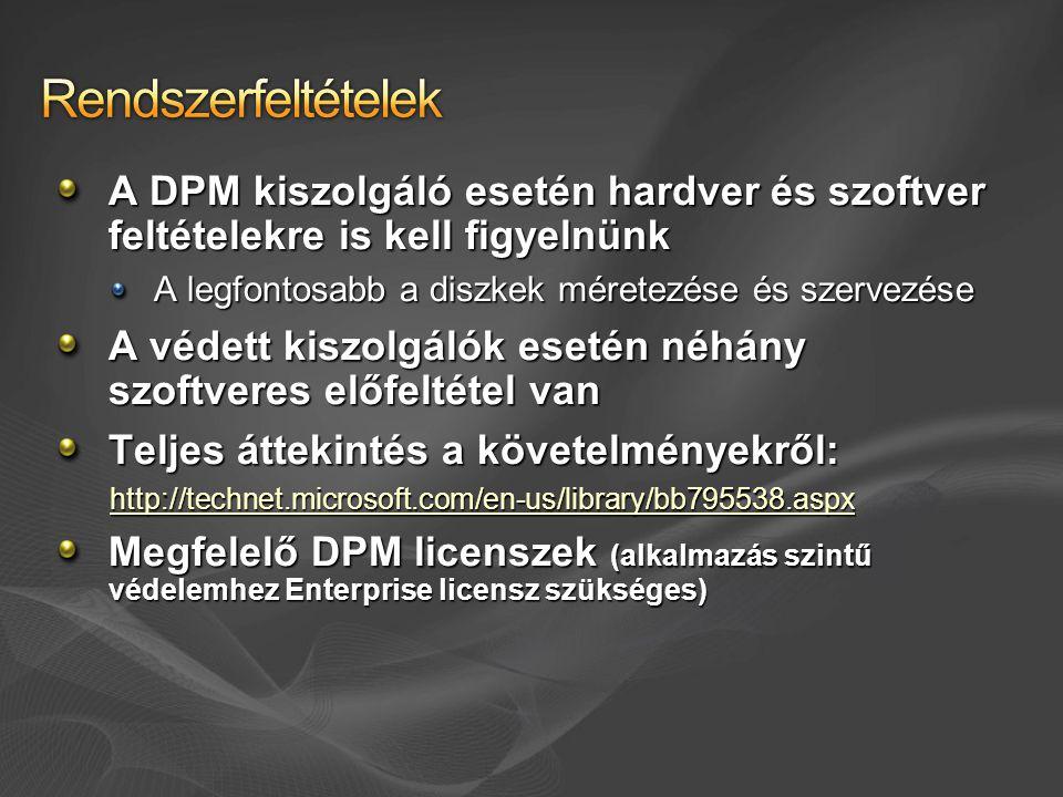 A DPM kiszolgáló esetén hardver és szoftver feltételekre is kell figyelnünk A legfontosabb a diszkek méretezése és szervezése A védett kiszolgálók esetén néhány szoftveres előfeltétel van Teljes áttekintés a követelményekről: http://technet.microsoft.com/en-us/library/bb795538.aspx Megfelelő DPM licenszek (alkalmazás szintű védelemhez Enterprise licensz szükséges)