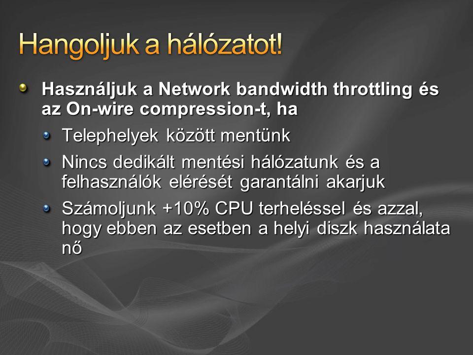 Használjuk a Network bandwidth throttling és az On-wire compression-t, ha Telephelyek között mentünk Nincs dedikált mentési hálózatunk és a felhasználók elérését garantálni akarjuk Számoljunk +10% CPU terheléssel és azzal, hogy ebben az esetben a helyi diszk használata nő