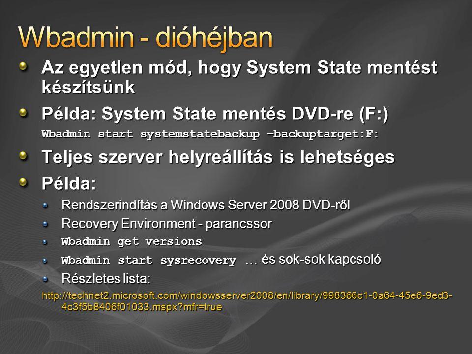Az egyetlen mód, hogy System State mentést készítsünk Példa: System State mentés DVD-re (F:) Wbadmin start systemstatebackup –backuptarget:F: Teljes szerver helyreállítás is lehetséges Példa: Rendszerindítás a Windows Server 2008 DVD-ről Recovery Environment - parancssor Wbadmin get versions Wbadmin start sysrecovery … és sok-sok kapcsoló Részletes lista: http://technet2.microsoft.com/windowsserver2008/en/library/998366c1-0a64-45e6-9ed3- 4c3f5b8406f01033.mspx mfr=true