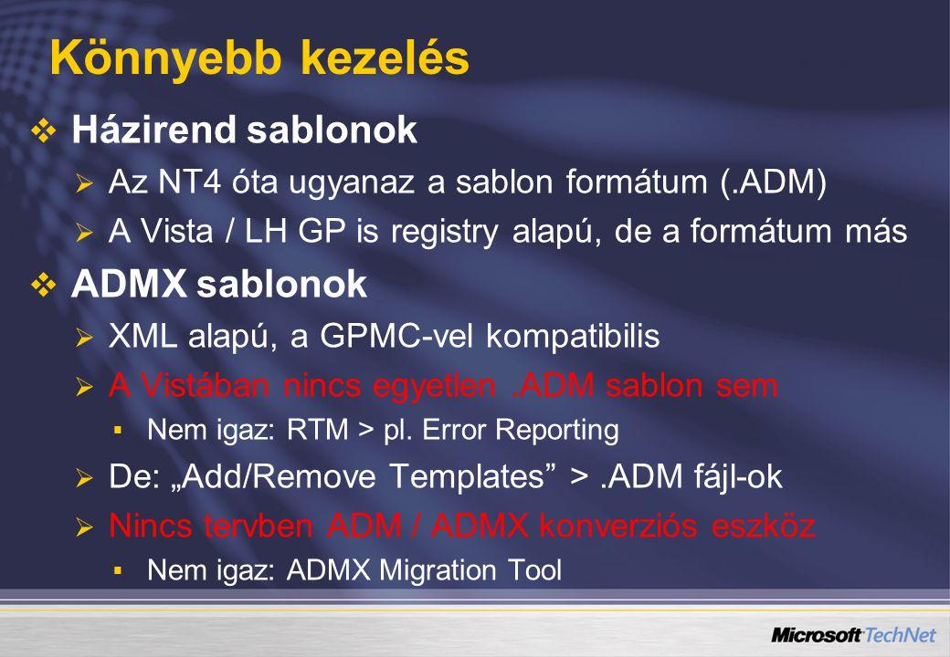 Könnyebb kezelés   Házirend sablonok   Az NT4 óta ugyanaz a sablon formátum (.ADM)   A Vista / LH GP is registry alapú, de a formátum más   ADMX sablonok   XML alapú, a GPMC-vel kompatibilis   A Vistában nincs egyetlen.ADM sablon sem   Nem igaz: RTM > pl.