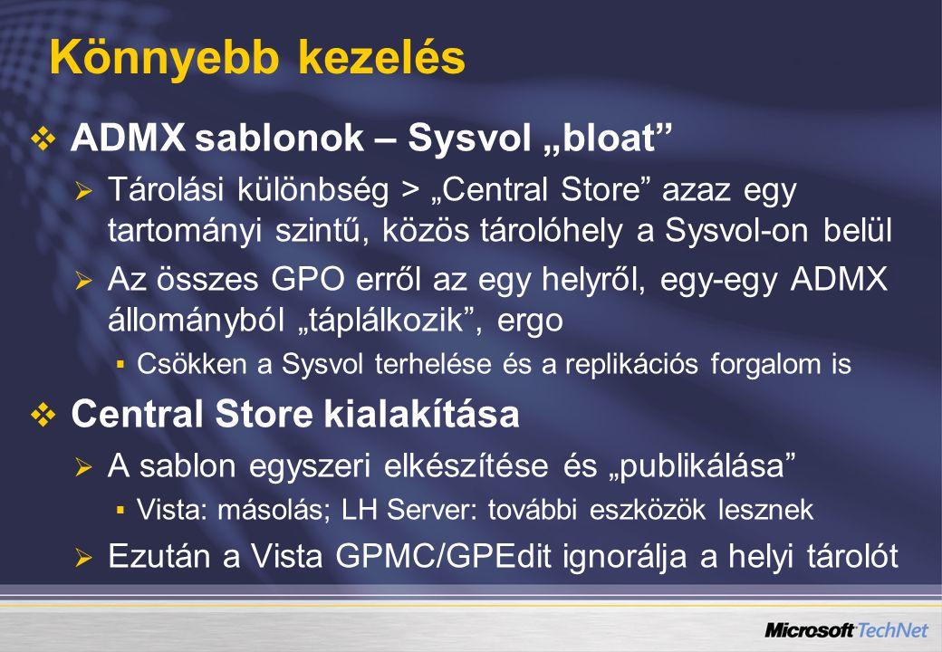 """Könnyebb kezelés   ADMX sablonok – Sysvol """"bloat   Tárolási különbség > """"Central Store azaz egy tartományi szintű, közös tárolóhely a Sysvol-on belül   Az összes GPO erről az egy helyről, egy-egy ADMX állományból """"táplálkozik , ergo   Csökken a Sysvol terhelése és a replikációs forgalom is   Central Store kialakítása   A sablon egyszeri elkészítése és """"publikálása   Vista: másolás; LH Server: további eszközök lesznek   Ezután a Vista GPMC/GPEdit ignorálja a helyi tárolót"""