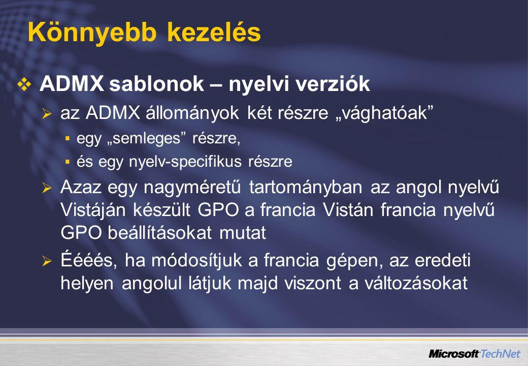 """Könnyebb kezelés   ADMX sablonok – nyelvi verziók   az ADMX állományok két részre """"vághatóak   egy """"semleges részre,   és egy nyelv-specifikus részre   Azaz egy nagyméretű tartományban az angol nyelvű Vistáján készült GPO a francia Vistán francia nyelvű GPO beállításokat mutat   Éééés, ha módosítjuk a francia gépen, az eredeti helyen angolul látjuk majd viszont a változásokat"""