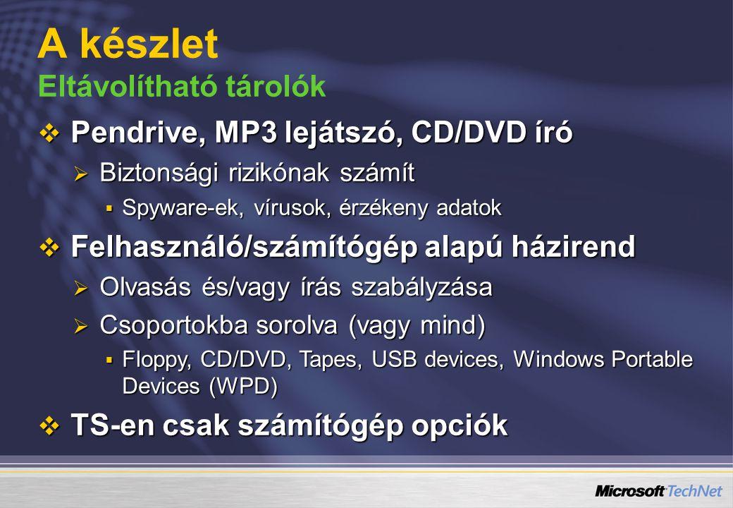 A készlet Eltávolítható tárolók  Pendrive, MP3 lejátszó, CD/DVD író  Biztonsági rizikónak számít  Spyware-ek, vírusok, érzékeny adatok  Felhasználó/számítógép alapú házirend  Olvasás és/vagy írás szabályzása  Csoportokba sorolva (vagy mind)  Floppy, CD/DVD, Tapes, USB devices, Windows Portable Devices (WPD)  TS-en csak számítógép opciók