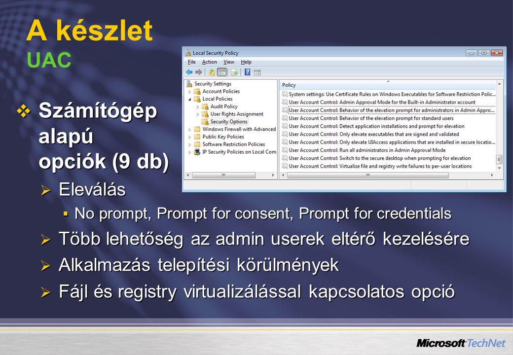 A készlet UAC  Számítógép alapú opciók (9 db)  Eleválás  No prompt, Prompt for consent, Prompt for credentials  Több lehetőség az admin userek eltérő kezelésére  Alkalmazás telepítési körülmények  Fájl és registry virtualizálással kapcsolatos opció