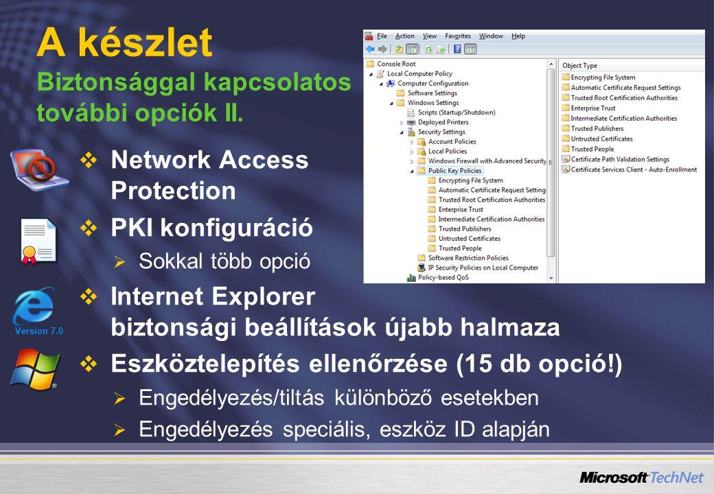   Network Access Protection   PKI konfiguráció   Sokkal több opció   Internet Explorer biztonsági beállítások újabb halmaza   Eszköztelepítés ellenőrzése (15 db opció!)   Engedélyezés/tiltás különböző esetekben   Engedélyezés speciális, eszköz ID alapján A készlet Biztonsággal kapcsolatos további opciók II.