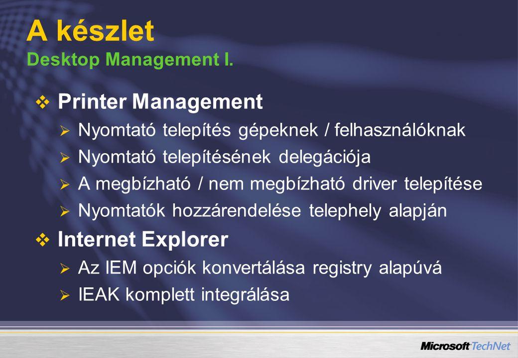   Printer Management   Nyomtató telepítés gépeknek / felhasználóknak   Nyomtató telepítésének delegációja   A megbízható / nem megbízható driver telepítése   Nyomtatók hozzárendelése telephely alapján   Internet Explorer   Az IEM opciók konvertálása registry alapúvá   IEAK komplett integrálása A készlet Desktop Management I.