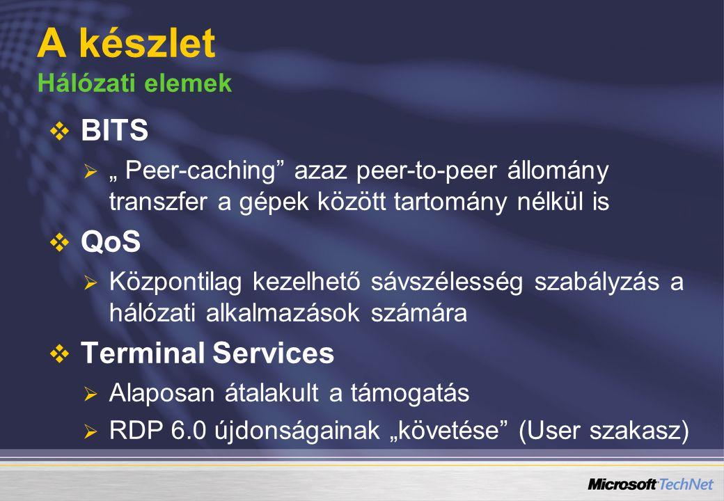 """  BITS   """" Peer-caching azaz peer-to-peer állomány transzfer a gépek között tartomány nélkül is   QoS   Központilag kezelhető sávszélesség szabályzás a hálózati alkalmazások számára   Terminal Services   Alaposan átalakult a támogatás   RDP 6.0 újdonságainak """"követése (User szakasz) A készlet Hálózati elemek"""
