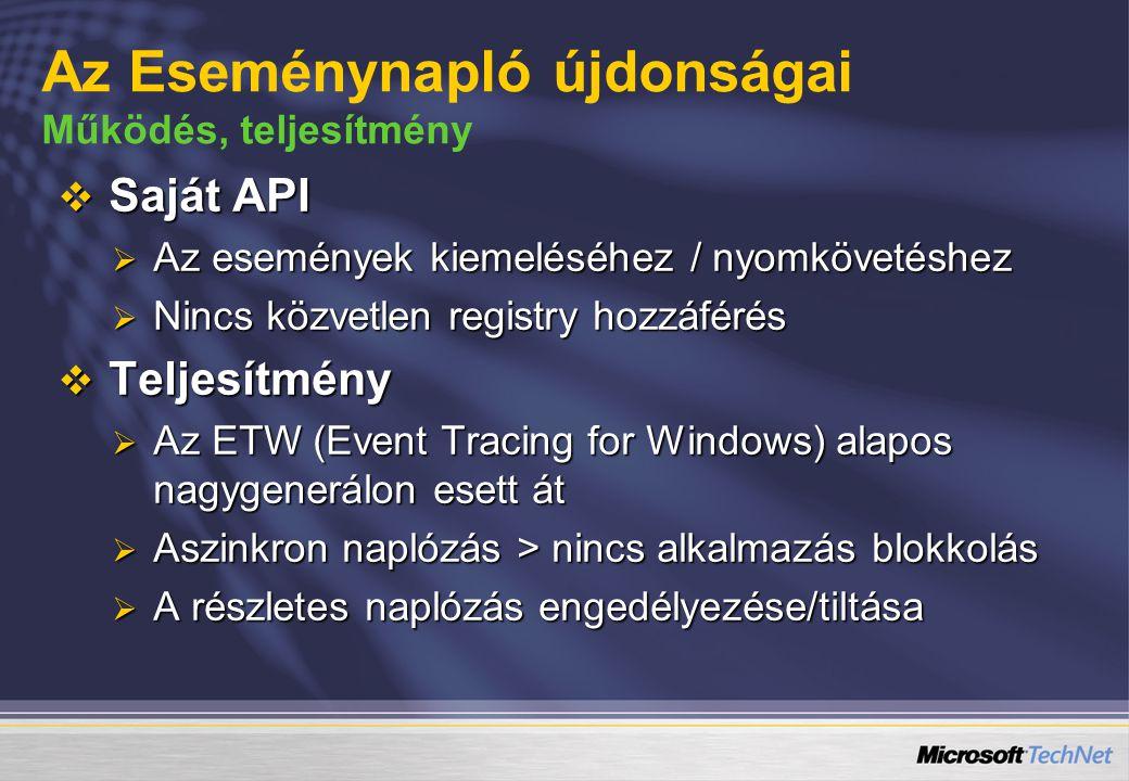  Saját API  Az események kiemeléséhez / nyomkövetéshez  Nincs közvetlen registry hozzáférés  Teljesítmény  Az ETW (Event Tracing for Windows) alapos nagygenerálon esett át  Aszinkron naplózás > nincs alkalmazás blokkolás  A részletes naplózás engedélyezése/tiltása Az Eseménynapló újdonságai Működés, teljesítmény