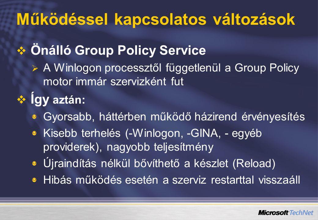Működéssel kapcsolatos változások   Önálló Group Policy Service   A Winlogon processztől függetlenül a Group Policy motor immár szervizként fut   Így aztán: Gyorsabb, háttérben működő házirend érvényesítés Kisebb terhelés (-Winlogon, -GINA, - egyéb providerek), nagyobb teljesítmény Újraindítás nélkül bővíthető a készlet (Reload) Hibás működés esetén a szerviz restarttal visszaáll