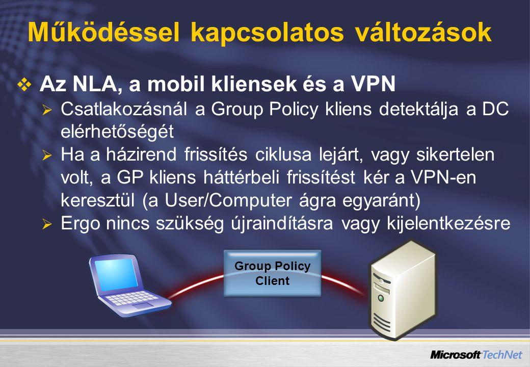 Működéssel kapcsolatos változások   Az NLA, a mobil kliensek és a VPN   Csatlakozásnál a Group Policy kliens detektálja a DC elérhetőségét   Ha a házirend frissítés ciklusa lejárt, vagy sikertelen volt, a GP kliens háttérbeli frissítést kér a VPN-en keresztül (a User/Computer ágra egyaránt)   Ergo nincs szükség újraindításra vagy kijelentkezésre Group Policy Client