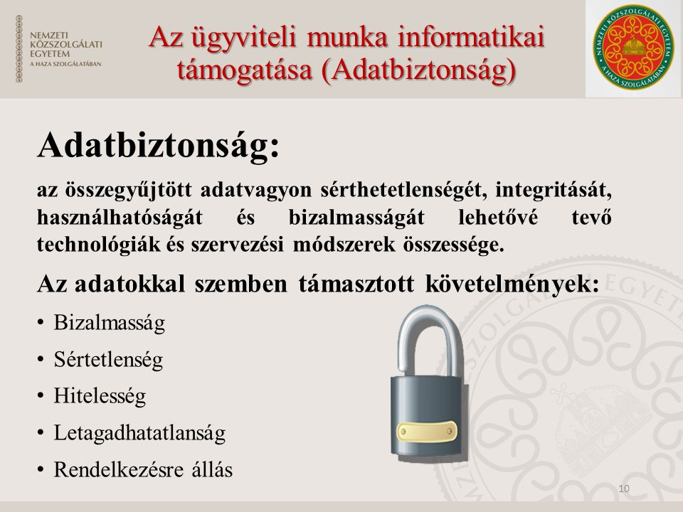 Az ügyviteli munka informatikai támogatása (Adatbiztonság) Adatbiztonság: az összegyűjtött adatvagyon sérthetetlenségét, integritását, használhatóságát és bizalmasságát lehetővé tevő technológiák és szervezési módszerek összessége.