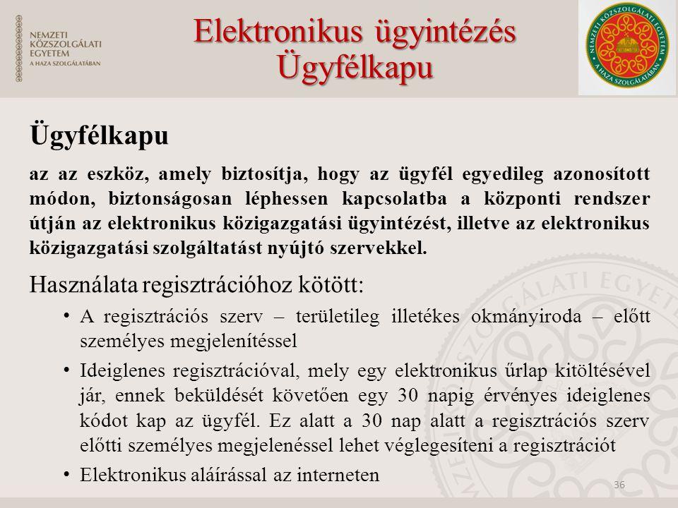 Elektronikus ügyintézés Ügyfélkapu Ügyfélkapu az az eszköz, amely biztosítja, hogy az ügyfél egyedileg azonosított módon, biztonságosan léphessen kapcsolatba a központi rendszer útján az elektronikus közigazgatási ügyintézést, illetve az elektronikus közigazgatási szolgáltatást nyújtó szervekkel.