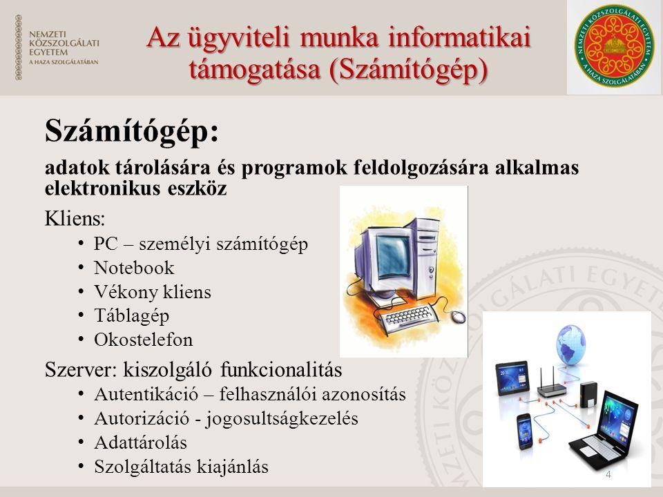 Az ügyviteli munka informatikai támogatása (Számítógép) Számítógép: adatok tárolására és programok feldolgozására alkalmas elektronikus eszköz Kliens: PC – személyi számítógép Notebook Vékony kliens Táblagép Okostelefon Szerver: kiszolgáló funkcionalitás Autentikáció – felhasználói azonosítás Autorizáció - jogosultságkezelés Adattárolás Szolgáltatás kiajánlás 4