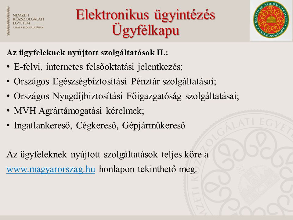 Elektronikus ügyintézés Ügyfélkapu Az ügyfeleknek nyújtott szolgáltatások II.: E-felvi, internetes felsőoktatási jelentkezés; Országos Egészségbiztosítási Pénztár szolgáltatásai; Országos Nyugdíjbiztosítási Főigazgatóság szolgáltatásai; MVH Agrártámogatási kérelmek; Ingatlankereső, Cégkereső, Gépjárműkereső Az ügyfeleknek nyújtott szolgáltatások teljes köre a www.magyarorszag.hu honlapon tekinthető meg.