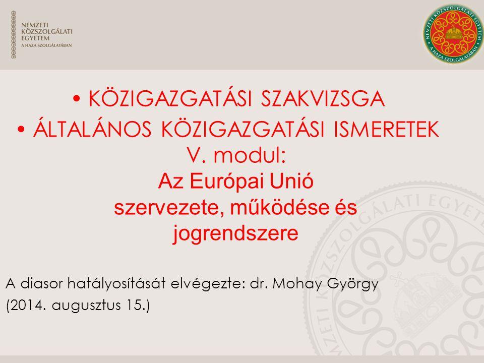 KÖZIGAZGATÁSI SZAKVIZSGA ÁLTALÁNOS KÖZIGAZGATÁSI ISMERETEK V. modul: Az Európai Unió szervezete, működése és jogrendszere A diasor hatályosítását elvé