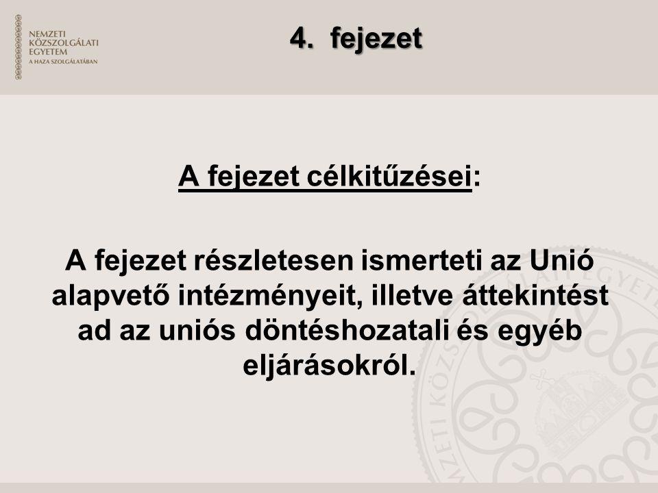 4. fejezet A fejezet célkitűzései: A fejezet részletesen ismerteti az Unió alapvető intézményeit, illetve áttekintést ad az uniós döntéshozatali és eg