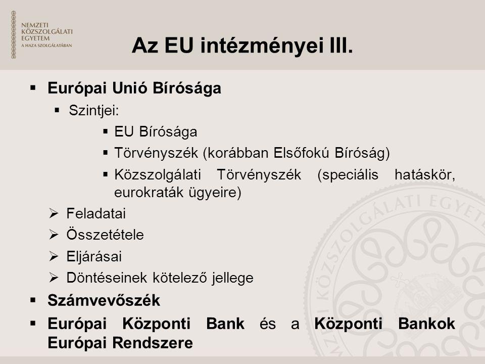 Az EU intézményei III.  Európai Unió Bírósága  Szintjei:  EU Bírósága  Törvényszék (korábban Elsőfokú Bíróság)  Közszolgálati Törvényszék (speciá