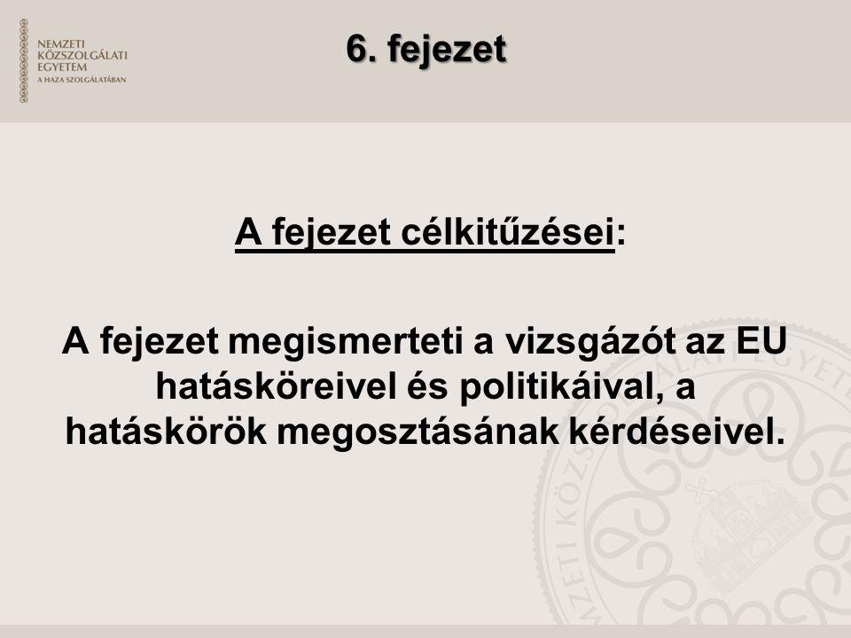 6. fejezet 6. fejezet A fejezet célkitűzései: A fejezet megismerteti a vizsgázót az EU hatásköreivel és politikáival, a hatáskörök megosztásának kérdé