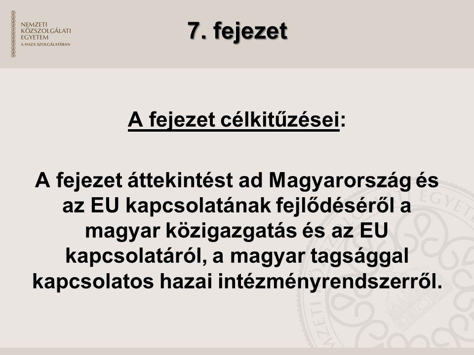 7. fejezet A fejezet célkitűzései: A fejezet áttekintést ad Magyarország és az EU kapcsolatának fejlődéséről a magyar közigazgatás és az EU kapcsolatá