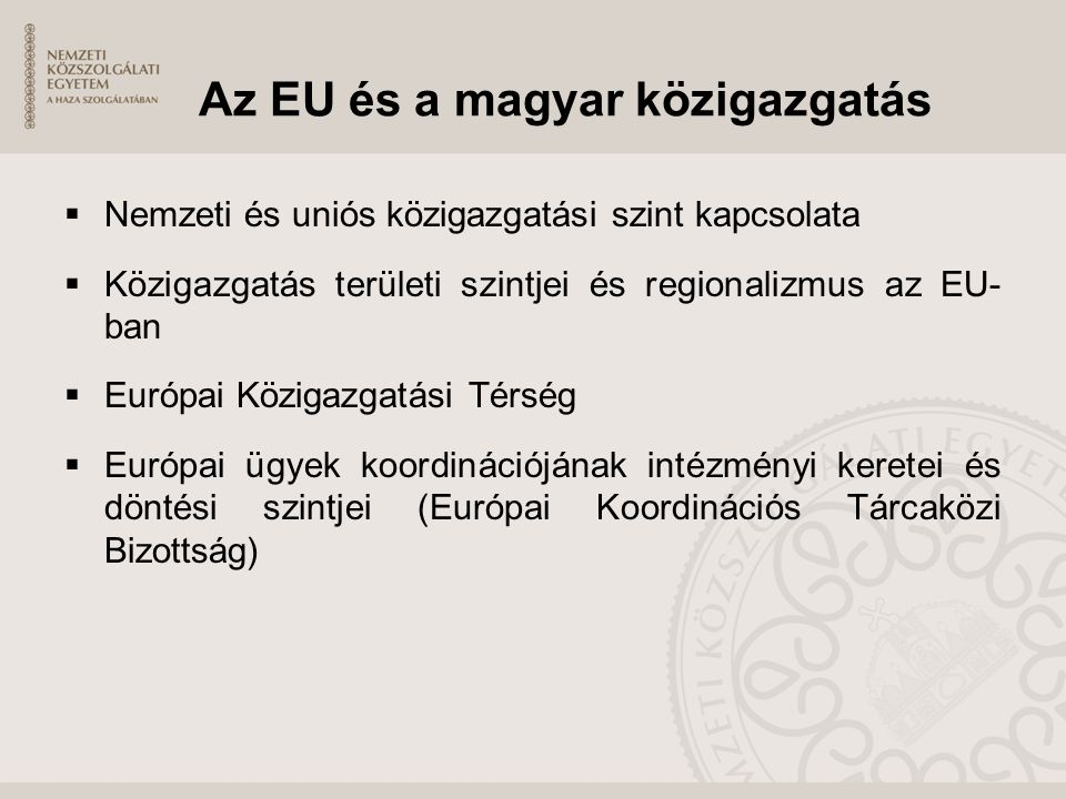 Az EU és a magyar közigazgatás  Nemzeti és uniós közigazgatási szint kapcsolata  Közigazgatás területi szintjei és regionalizmus az EU- ban  Európa
