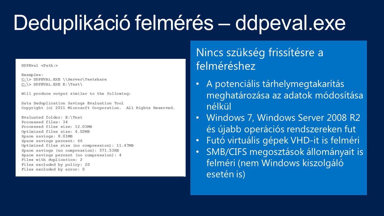 Deduplikáció felmérés – ddpeval.exe A potenciális tárhelymegtakarítás meghatározása az adatok módosítása nélkül Windows 7, Windows Server 2008 R2 és újabb operációs rendszereken fut Futó virtuális gépek VHD-it is felméri SMB/CIFS megosztások állományait is felméri (nem Windows kiszolgáló esetén is) Nincs szükség frissítésre a felméréshez