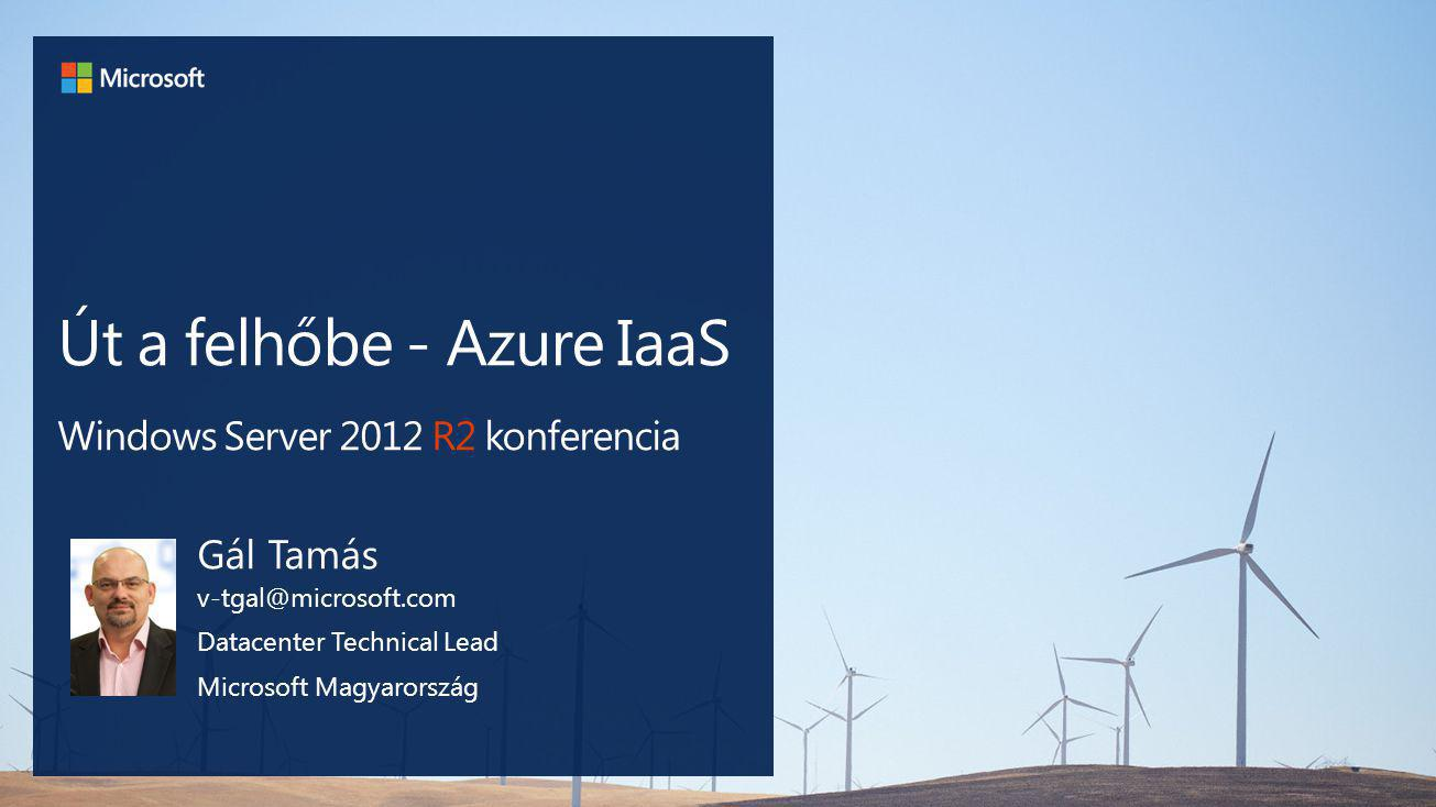 Út a felhőbe - Azure IaaS Windows Server 2012 R2 konferencia Gál Tamás v-tgal@microsoft.com Datacenter Technical Lead Microsoft Magyarország