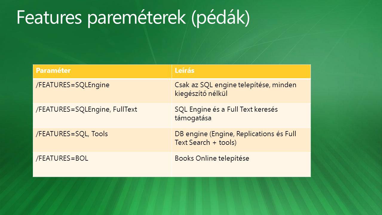 ParaméterLeírás /FEATURES=SQLEngineCsak az SQL engine telepítése, minden kiegészítő nélkül /FEATURES=SQLEngine, FullTextSQL Engine és a Full Text keresés támogatása /FEATURES=SQL, ToolsDB engine (Engine, Replications és Full Text Search + tools) /FEATURES=BOLBooks Online telepítése