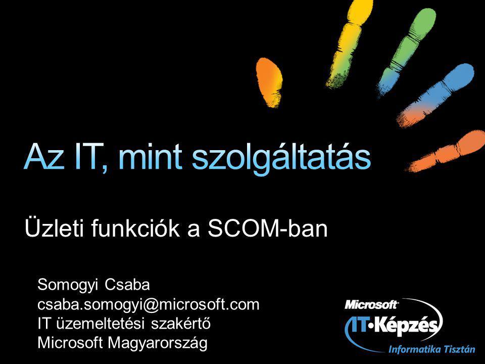 Üzleti funkciók a SCOM-ban Somogyi Csaba csaba.somogyi@microsoft.com IT üzemeltetési szakértő Microsoft Magyarország