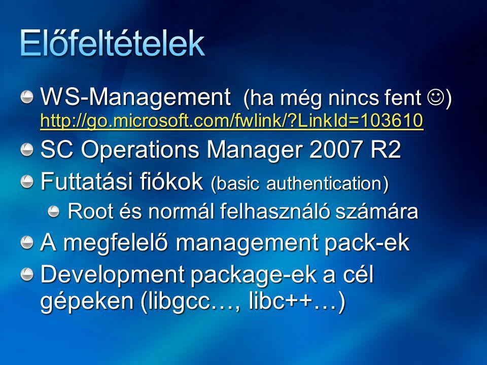 WS-Management (ha még nincs fent ) http://go.microsoft.com/fwlink/?LinkId=103610 http://go.microsoft.com/fwlink/?LinkId=103610 SC Operations Manager 2007 R2 Futtatási fiókok (basic authentication) Root és normál felhasználó számára A megfelelő management pack-ek Development package-ek a cél gépeken (libgcc…, libc++…)
