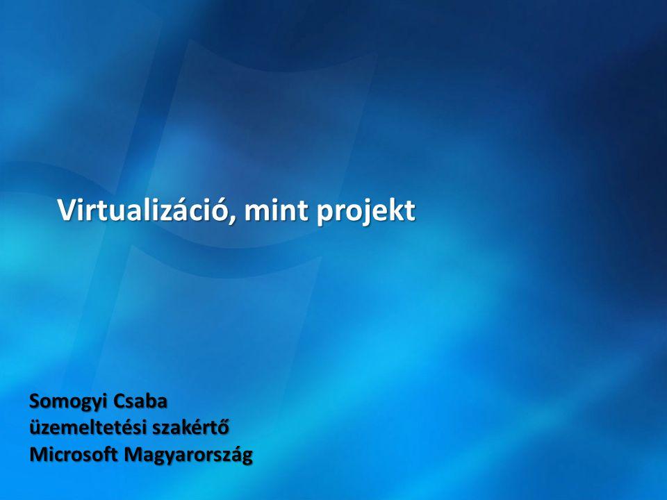 Virtualizáció, mint projekt Somogyi Csaba üzemeltetési szakértő Microsoft Magyarország