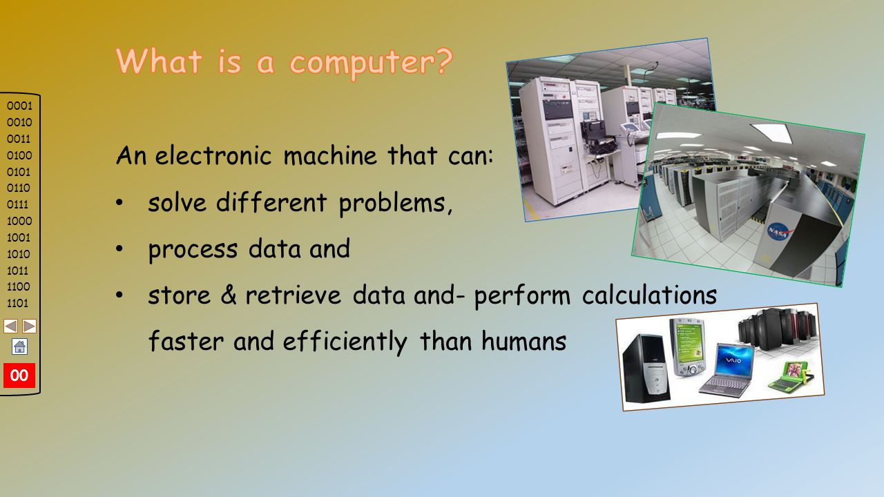 An electronic machine that can: solve different problems, process data and store & retrieve data and- perform calculations faster and efficiently than humans 0001 0010 0011 0100 0101 0110 0111 1000 1001 1010 1011 1100 1101 252423222120191817 First of all, let see, what is a computer.