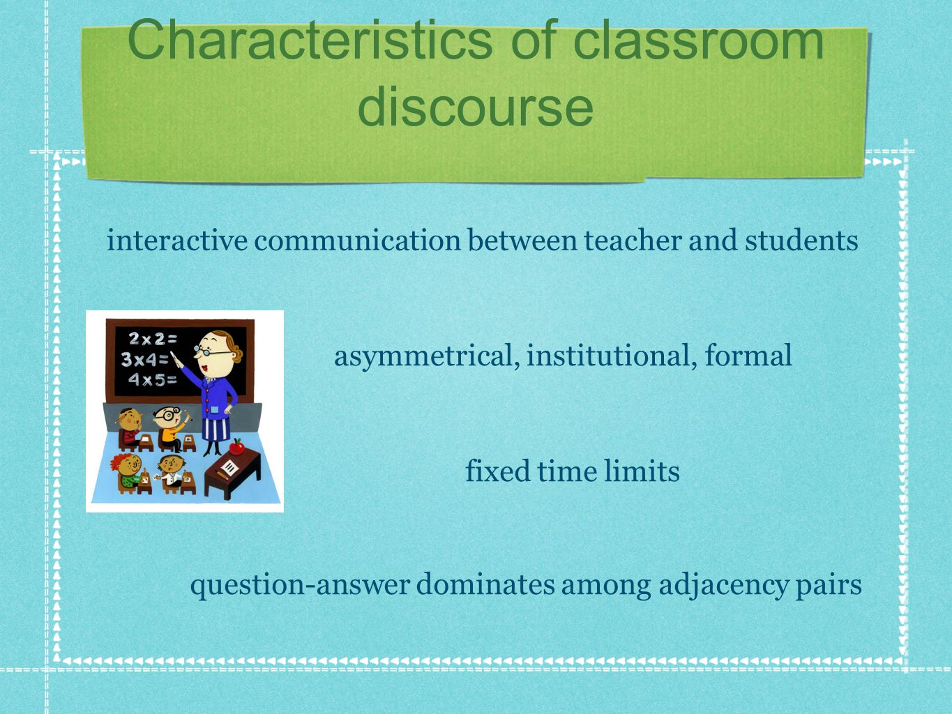 Characteristics of classroom discourse interactive communication between teacher and students asymmetrical, institutional, formal fixed time limits qu