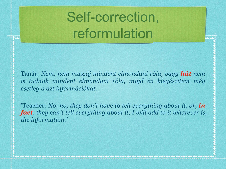 Self-correction, reformulation Tanár: Nem, nem muszáj mindent elmondani róla, vagy hát nem is tudnak mindent elmondani róla, majd én kiegészítem még esetleg a azt információkat.