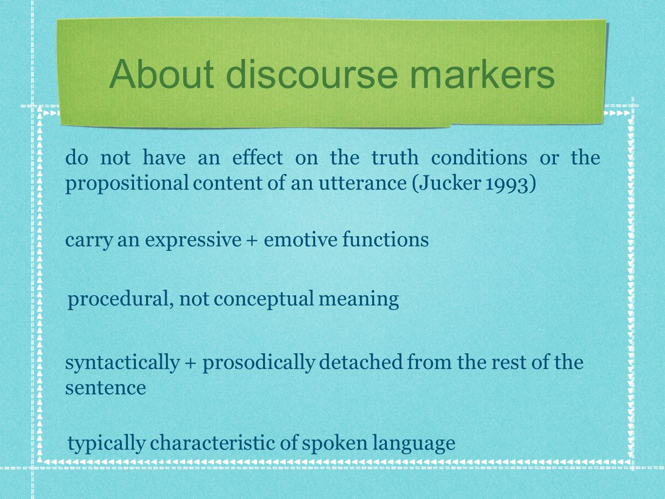 About discourse markers do not have an effect on the truth conditions or the propositional content of an utterance (Jucker 1993) carry an expressive +