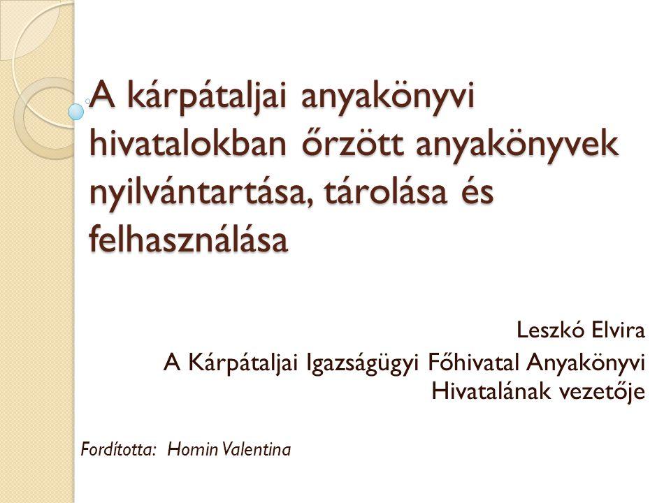 A kárpátaljai anyakönyvi hivatalokban őrzött anyakönyvek nyilvántartása, tárolása és felhasználása Leszkó Elvira A Kárpátaljai Igazságügyi Főhivatal Anyakönyvi Hivatalának vezetője Fordította: Homin Valentina